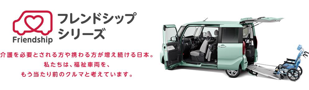 フレンドシップシリーズ:介護を必要とされる方や携わる方が増え続ける日本。私たちは、福祉車両を、もう当たり前のクルマと考えています。